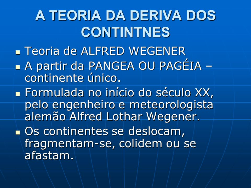 A TEORIA DA DERIVA DOS CONTINTNES Teoria de ALFRED WEGENER Teoria de ALFRED WEGENER A partir da PANGEA OU PAGÉIA – continente único. A partir da PANGE