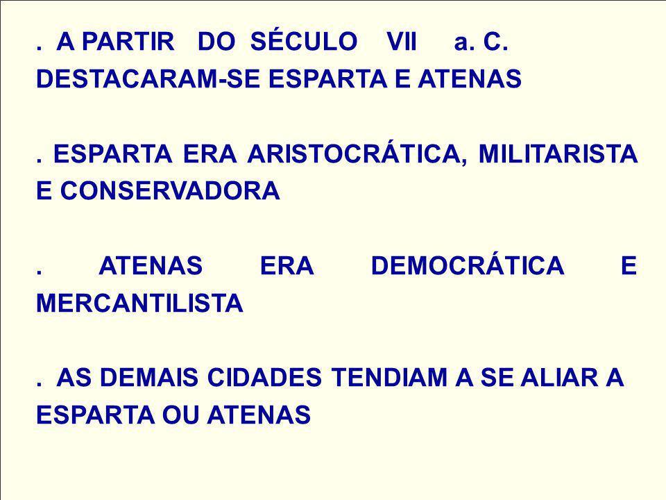 . A PARTIR DO SÉCULO VII a. C. DESTACARAM-SE ESPARTA E ATENAS. ESPARTA ERA ARISTOCRÁTICA, MILITARISTA E CONSERVADORA. ATENAS ERA DEMOCRÁTICA E MERCANT