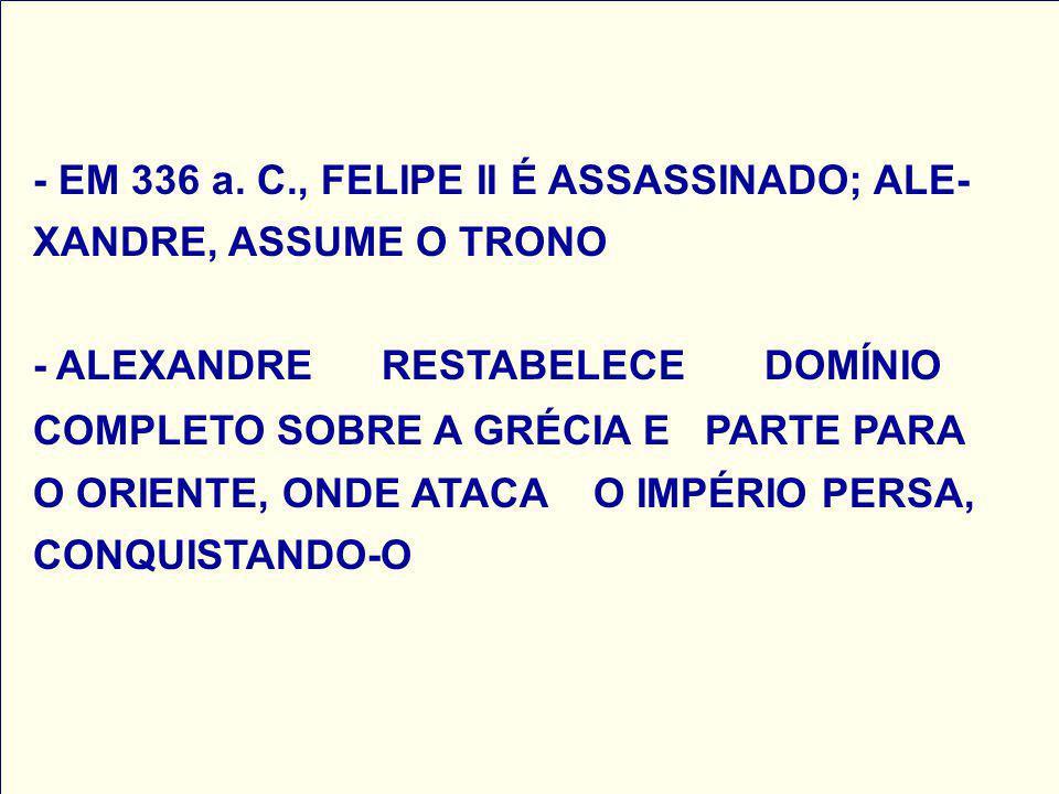 - EM 336 a. C., FELIPE II É ASSASSINADO; ALE- XANDRE, ASSUME O TRONO - ALEXANDRE RESTABELECE DOMÍNIO COMPLETO SOBRE A GRÉCIA E PARTE PARA O ORIENTE, O