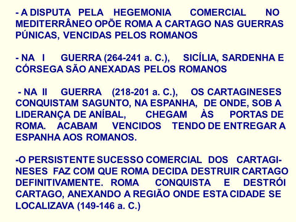 - A DISPUTA PELA HEGEMONIA COMERCIAL NO MEDITERRÂNEO OPÕE ROMA A CARTAGO NAS GUERRAS PÚNICAS, VENCIDAS PELOS ROMANOS - NA I GUERRA (264-241 a. C.), SI