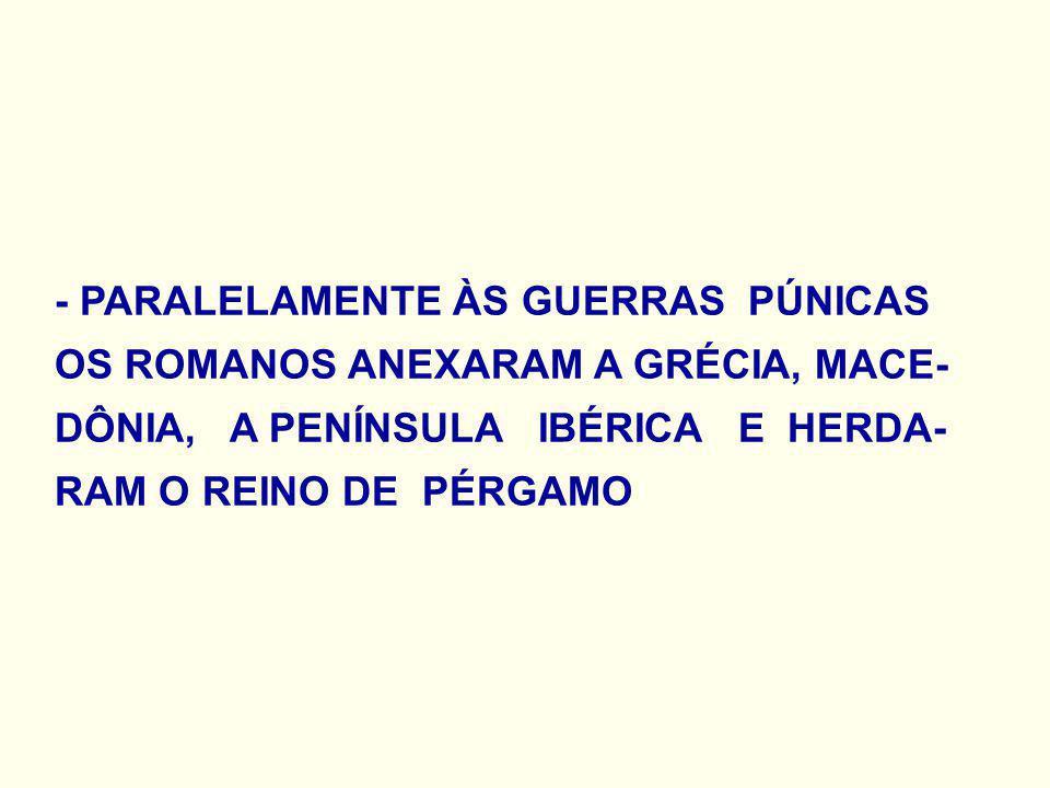 - PARALELAMENTE ÀS GUERRAS PÚNICAS OS ROMANOS ANEXARAM A GRÉCIA, MACE- DÔNIA, A PENÍNSULA IBÉRICA E HERDA- RAM O REINO DE PÉRGAMO