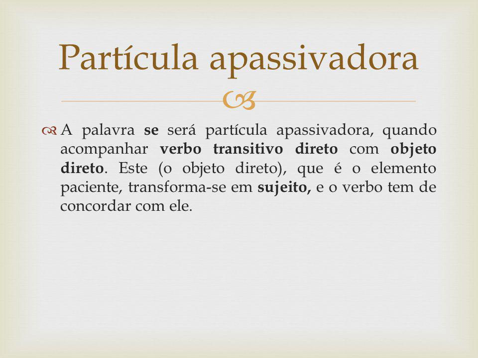 A palavra se será partícula apassivadora, quando acompanhar verbo transitivo direto com objeto direto. Este (o objeto direto), que é o elemento pacien