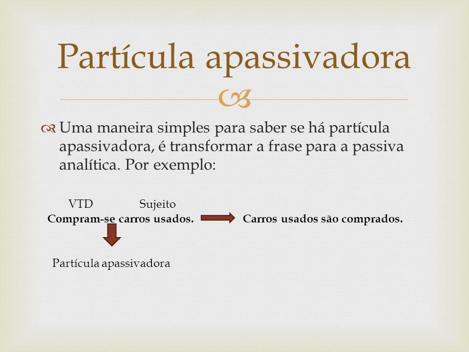 Uma maneira simples para saber se há partícula apassivadora, é transformar a frase para a passiva analítica. Por exemplo: Partícula apassivadora Compr