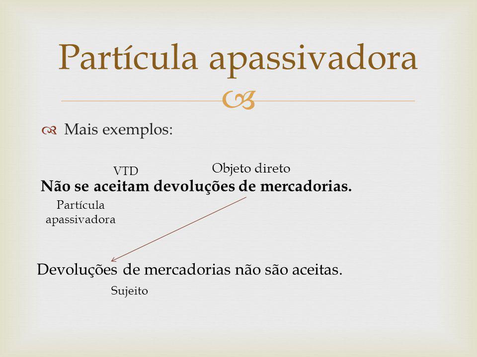 Mais exemplos: Partícula apassivadora Não se aceitam devoluções de mercadorias. VTD Objeto direto Partícula apassivadora Devoluções de mercadorias não