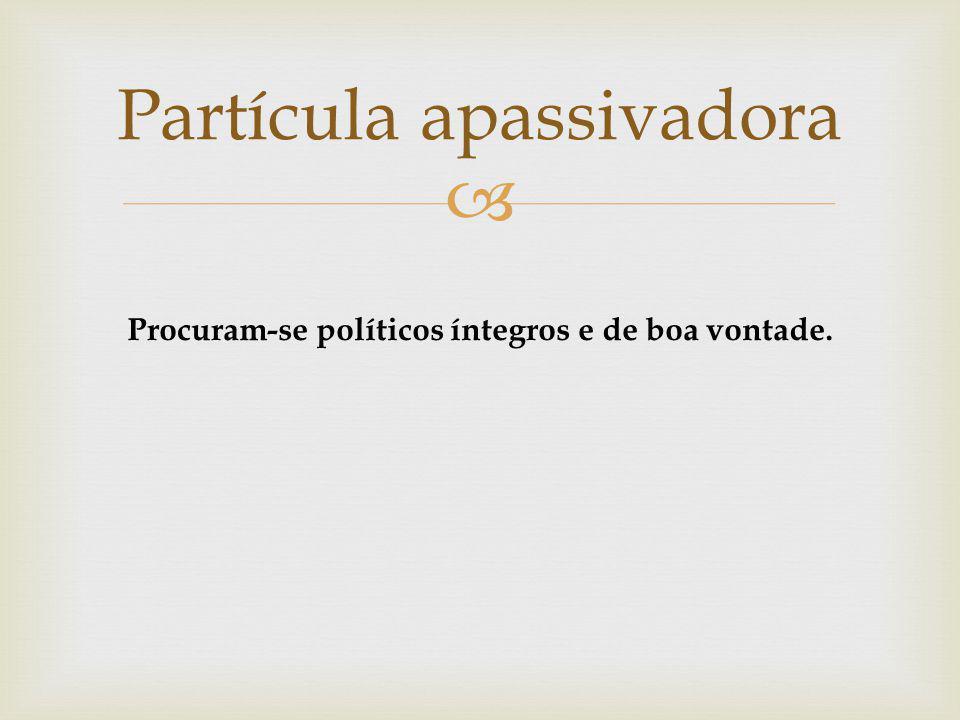 Partícula apassivadora Procuram-se políticos íntegros e de boa vontade.