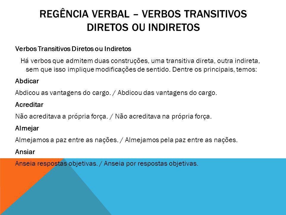 Verbos Transitivos Diretos ou Indiretos Há verbos que admitem duas construções, uma transitiva direta, outra indireta, sem que isso implique modificaç