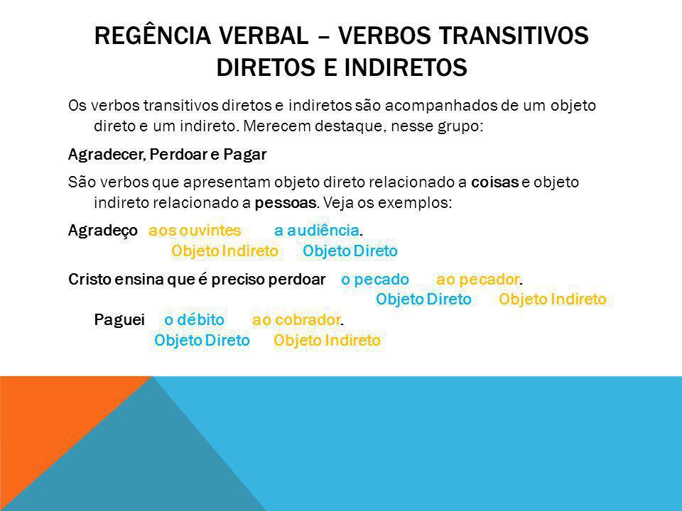 Os verbos transitivos diretos e indiretos são acompanhados de um objeto direto e um indireto. Merecem destaque, nesse grupo: Agradecer, Perdoar e Paga