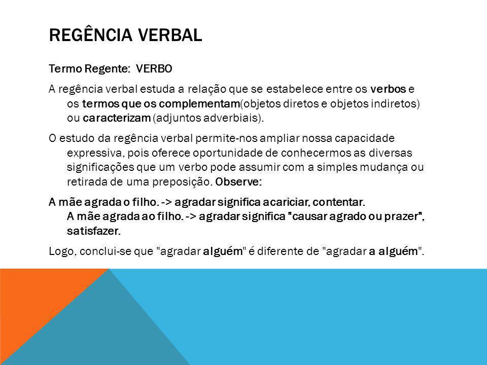 REGÊNCIA VERBAL Termo Regente: VERBO A regência verbal estuda a relação que se estabelece entre os verbos e os termos que os complementam(objetos dire