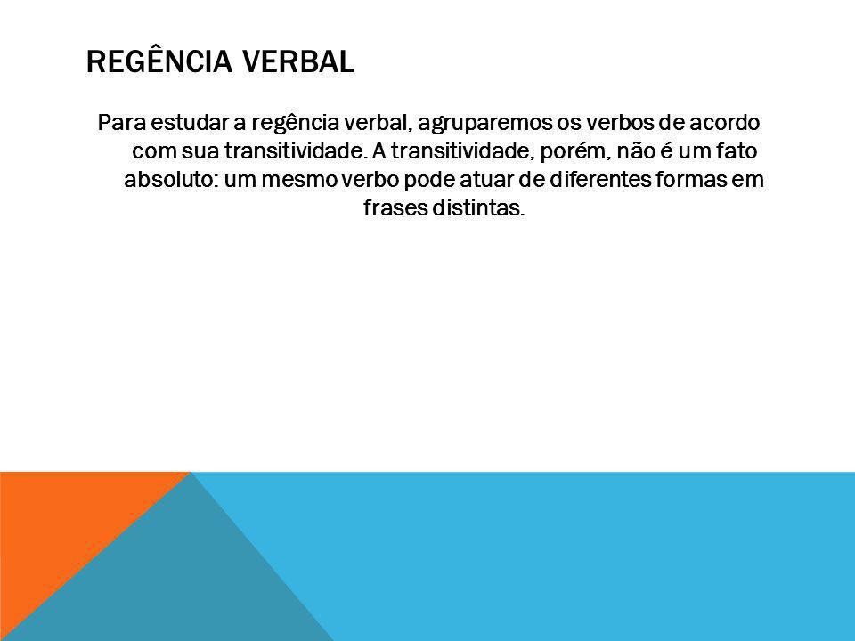 REGÊNCIA VERBAL Para estudar a regência verbal, agruparemos os verbos de acordo com sua transitividade. A transitividade, porém, não é um fato absolut