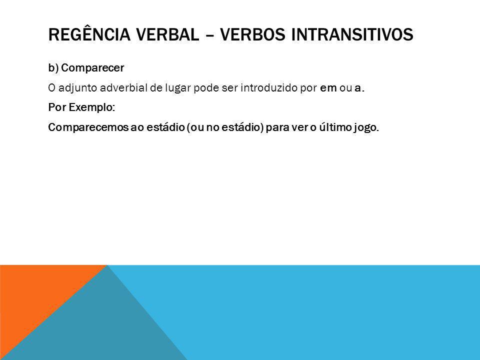 REGÊNCIA VERBAL – VERBOS INTRANSITIVOS b) Comparecer O adjunto adverbial de lugar pode ser introduzido por em ou a. Por Exemplo: Comparecemos ao estád