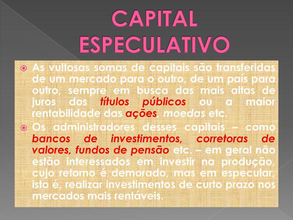 As vultosas somas de capitais são transferidas de um mercado para o outro, de um país para outro, sempre em busca das mais altas de juros dos títulos públicos ou a maior rentabilidade das ações, moedas etc.