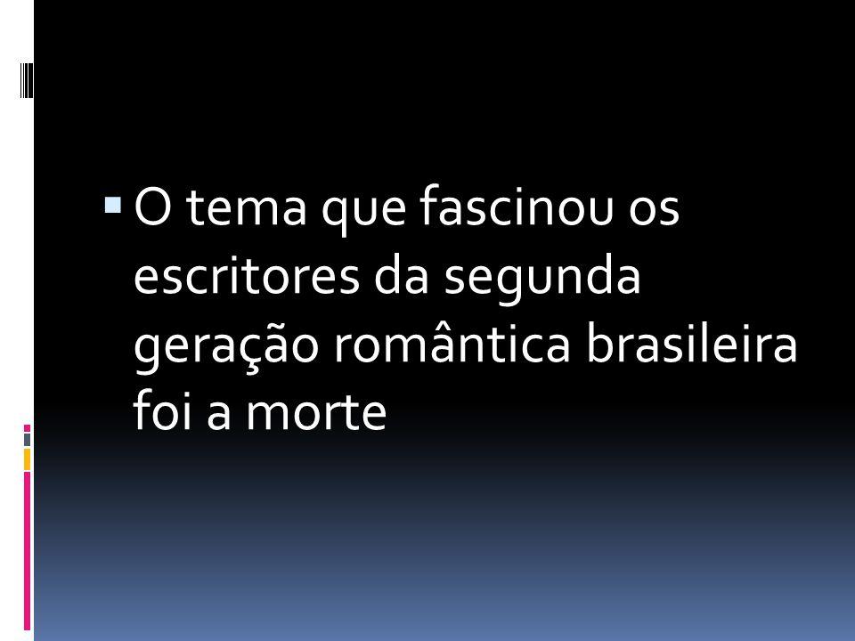 O tema que fascinou os escritores da segunda geração romântica brasileira foi a morte
