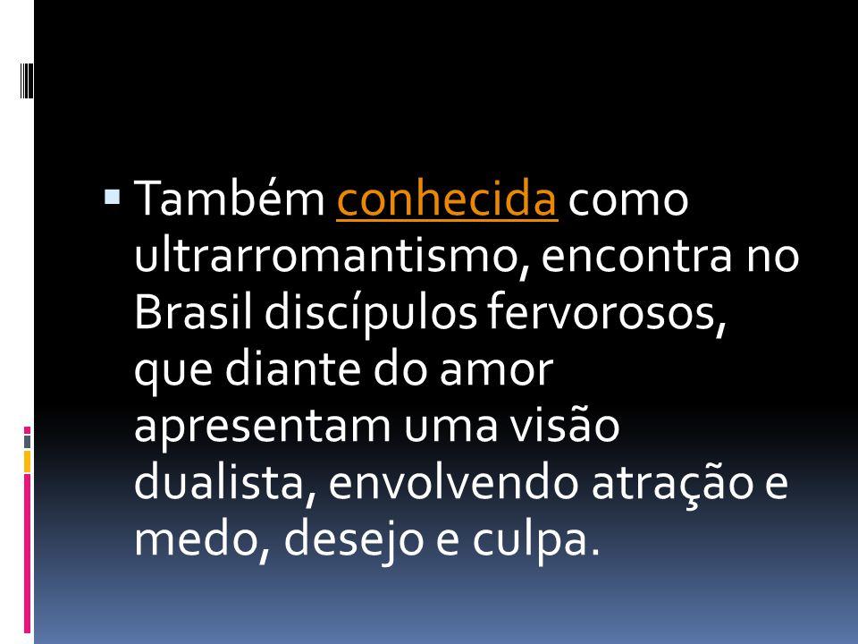 Também conhecida como ultrarromantismo, encontra no Brasil discípulos fervorosos, que diante do amor apresentam uma visão dualista, envolvendo atração