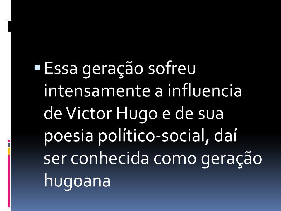 Essa geração sofreu intensamente a influencia de Victor Hugo e de sua poesia político-social, daí ser conhecida como geração hugoana