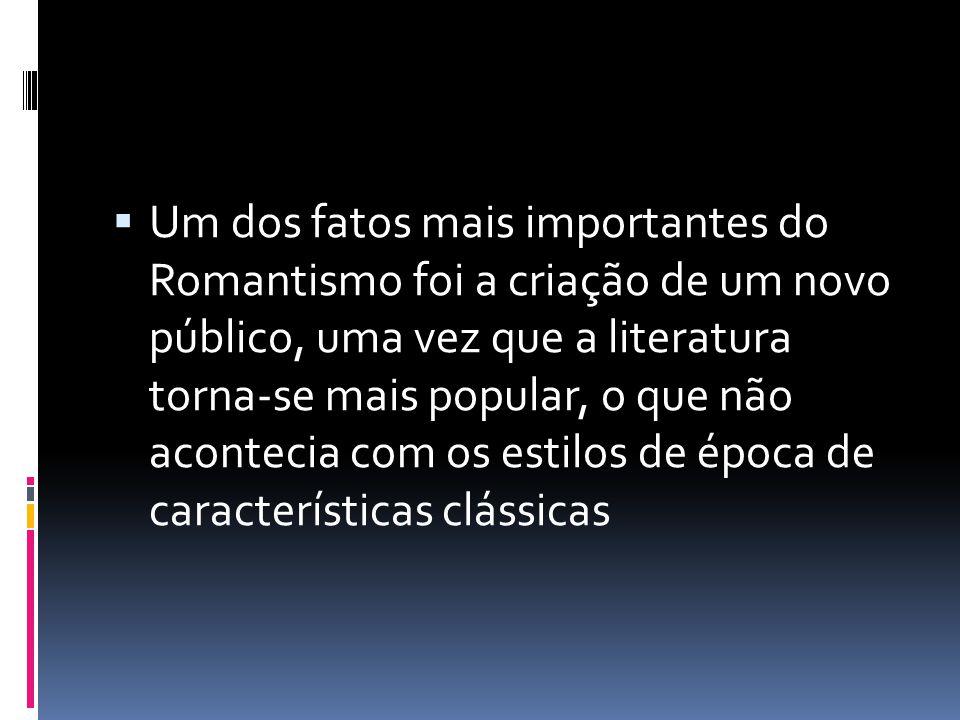 Um dos fatos mais importantes do Romantismo foi a criação de um novo público, uma vez que a literatura torna-se mais popular, o que não acontecia com