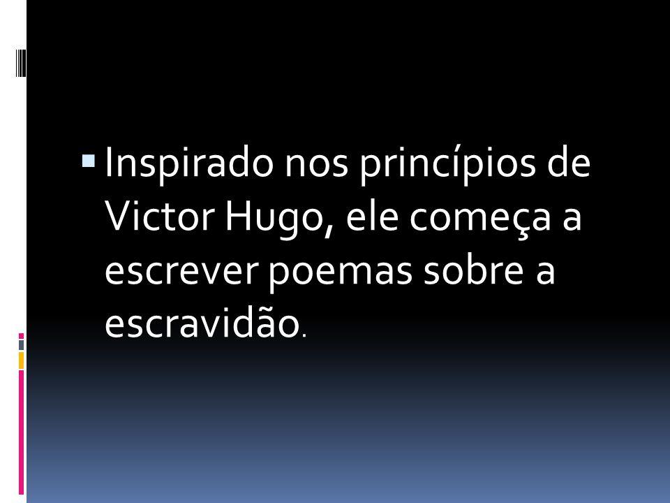Inspirado nos princípios de Victor Hugo, ele começa a escrever poemas sobre a escravidão.