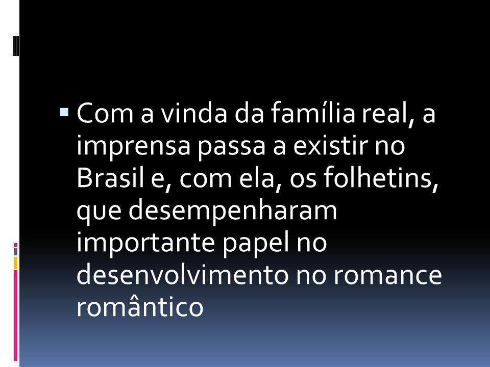 Com a vinda da família real, a imprensa passa a existir no Brasil e, com ela, os folhetins, que desempenharam importante papel no desenvolvimento no r