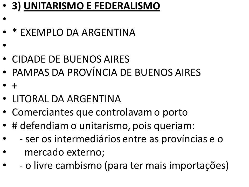 3) UNITARISMO E FEDERALISMO * EXEMPLO DA ARGENTINA CIDADE DE BUENOS AIRES PAMPAS DA PROVÍNCIA DE BUENOS AIRES + LITORAL DA ARGENTINA Comerciantes que