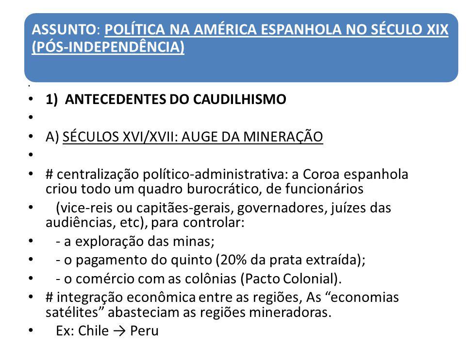 ASSUNTO: POLÍTICA NA AMÉRICA ESPANHOLA NO SÉCULO XIX (PÓS-INDEPENDÊNCIA) 1) ANTECEDENTES DO CAUDILHISMO A) SÉCULOS XVI/XVII: AUGE DA MINERAÇÃO # centr