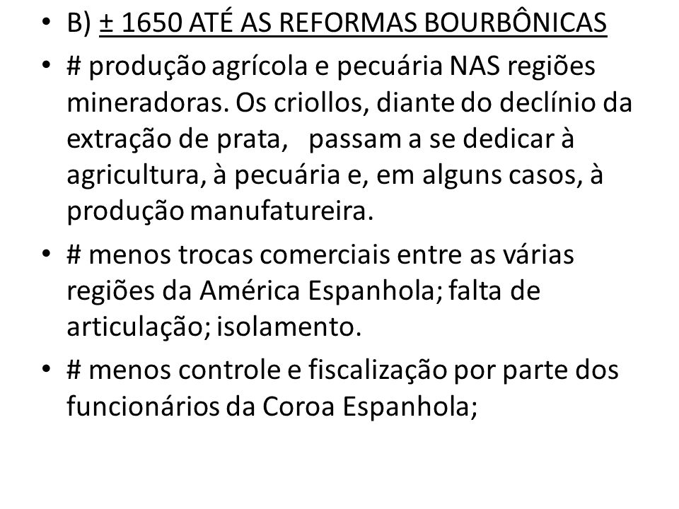 B) ± 1650 ATÉ AS REFORMAS BOURBÔNICAS # produção agrícola e pecuária NAS regiões mineradoras. Os criollos, diante do declínio da extração de prata, pa