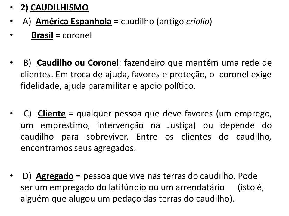 2) CAUDILHISMO A) América Espanhola = caudilho (antigo criollo) Brasil = coronel B) Caudilho ou Coronel: fazendeiro que mantém uma rede de clientes. E