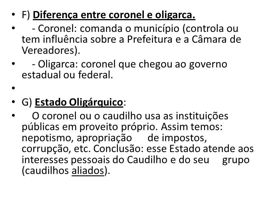 F) Diferença entre coronel e oligarca. - Coronel: comanda o município (controla ou tem influência sobre a Prefeitura e a Câmara de Vereadores). - Olig