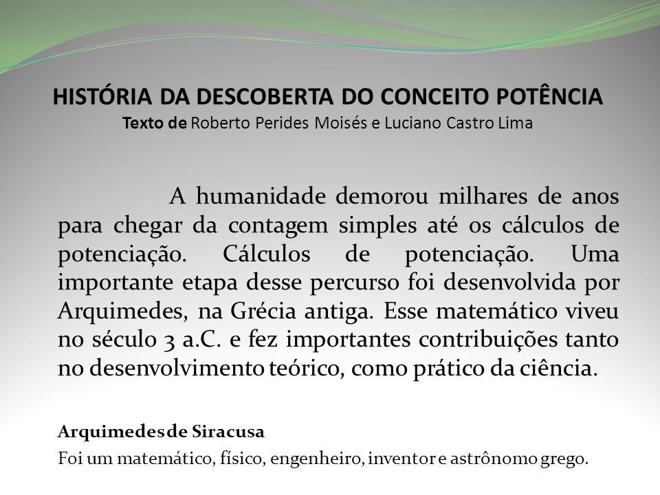 HISTÓRIA DA DESCOBERTA DO CONCEITO POTÊNCIA Texto de Roberto Perides Moisés e Luciano Castro Lima A humanidade demorou milhares de anos para chegar da contagem simples até os cálculos de potenciação.