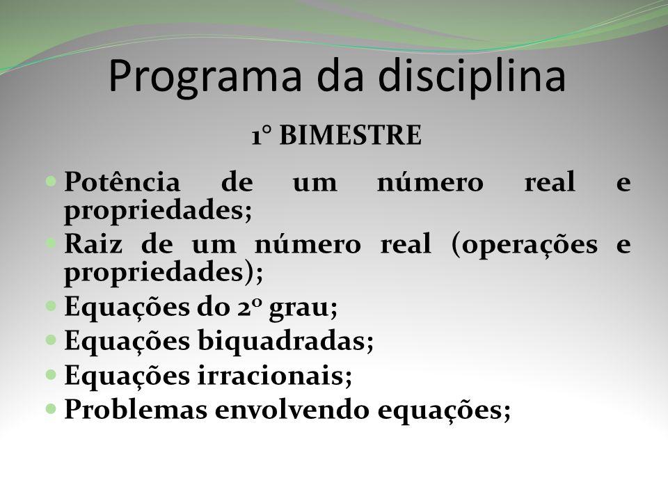 Programa da disciplina 1° BIMESTRE Potência de um número real e propriedades; Raiz de um número real (operações e propriedades); Equações do 2 o grau; Equações biquadradas; Equações irracionais; Problemas envolvendo equações; do 2º grau