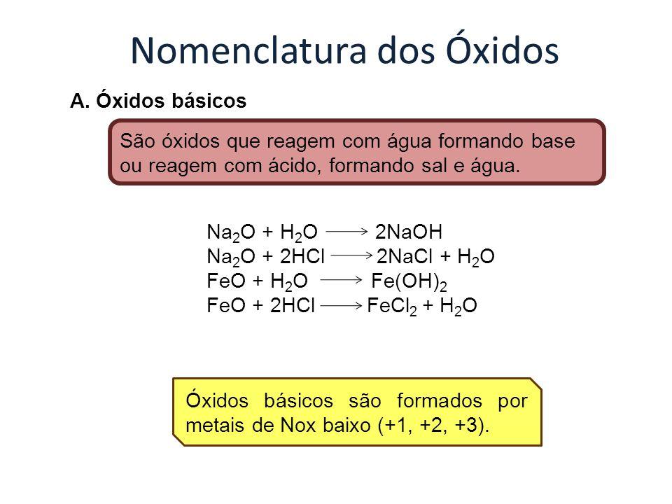 Nomenclatura dos Óxidos A. Óxidos básicos São óxidos que reagem com água formando base ou reagem com ácido, formando sal e água. Óxidos básicos são fo