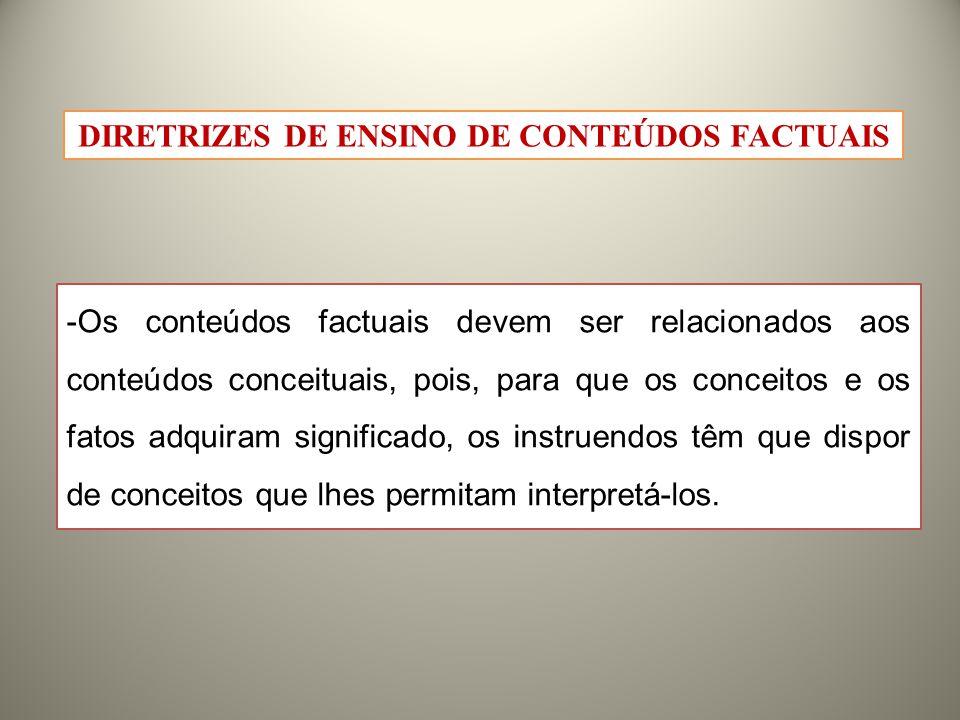 -Os conteúdos factuais devem ser relacionados aos conteúdos conceituais, pois, para que os conceitos e os fatos adquiram significado, os instruendos têm que dispor de conceitos que lhes permitam interpretá-los.