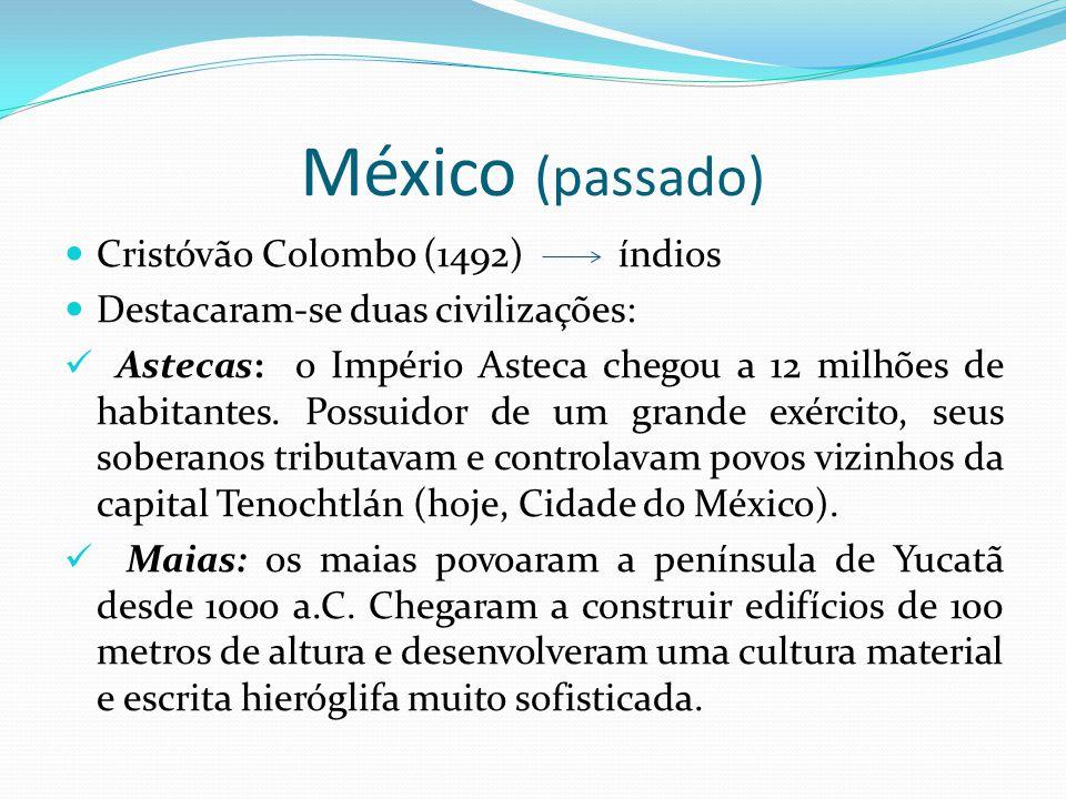 México (passado) Cristóvão Colombo (1492) índios Destacaram-se duas civilizações: Astecas: o Império Asteca chegou a 12 milhões de habitantes. Possuid