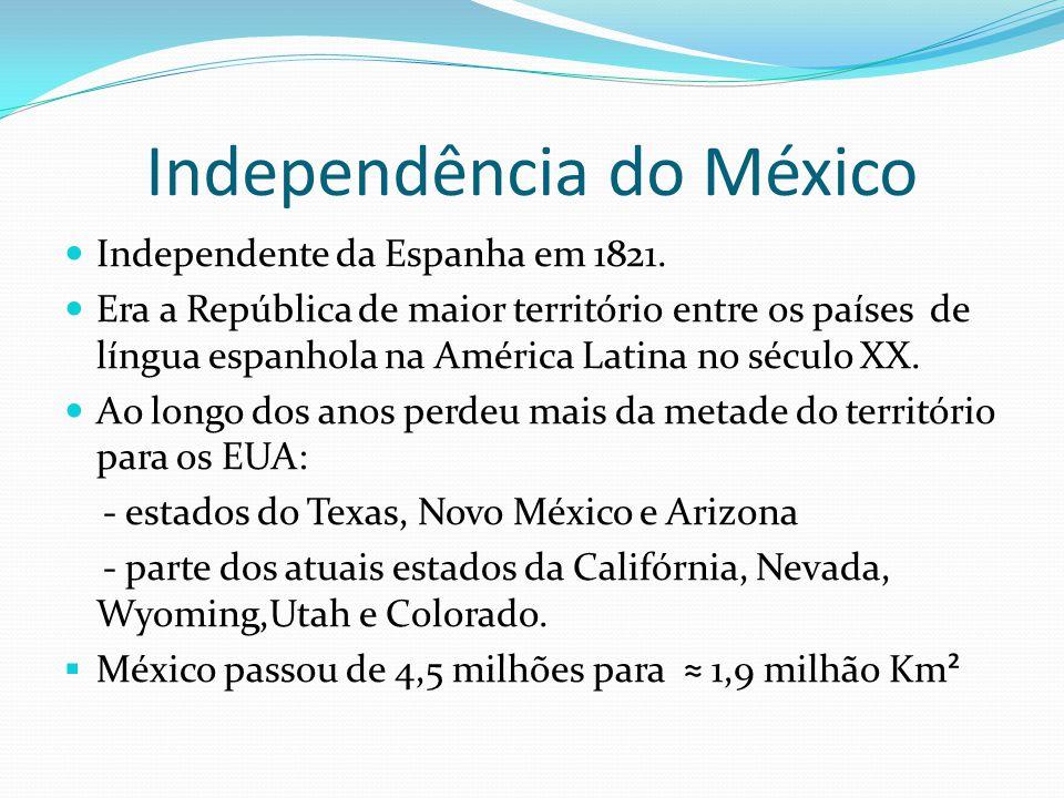 Independência do México Independente da Espanha em 1821. Era a República de maior território entre os países de língua espanhola na América Latina no
