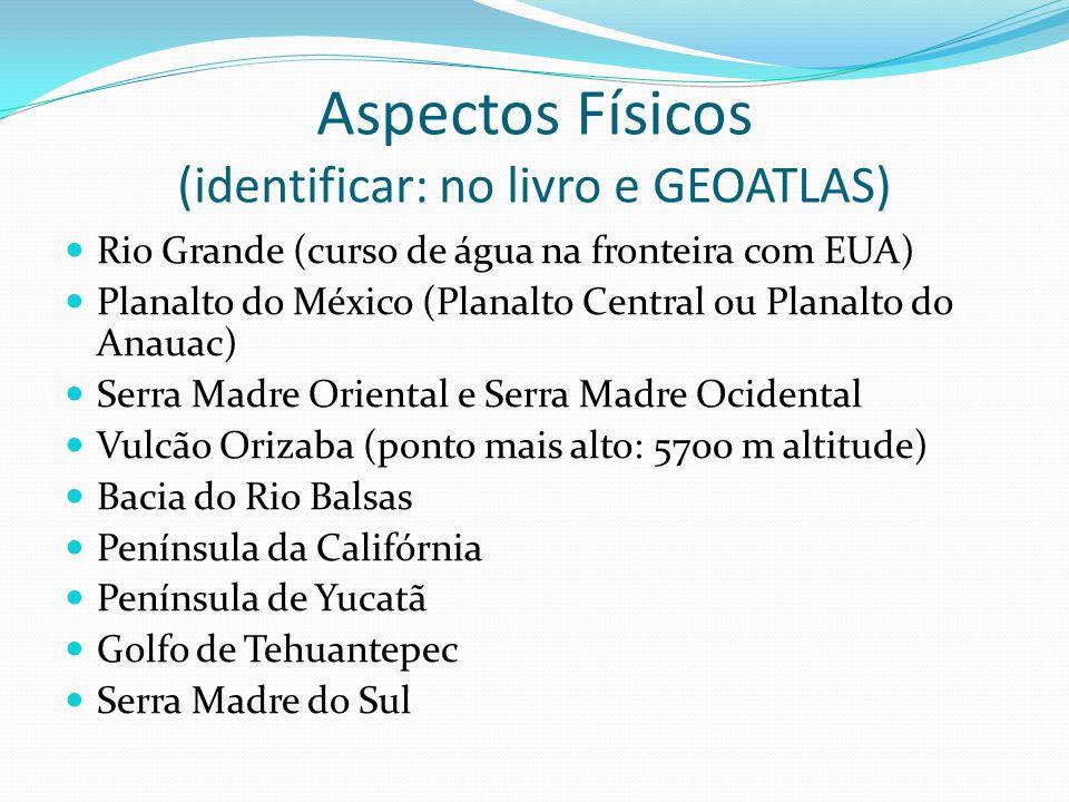 Aspectos Físicos (identificar: no livro e GEOATLAS) Rio Grande (curso de água na fronteira com EUA) Planalto do México (Planalto Central ou Planalto d