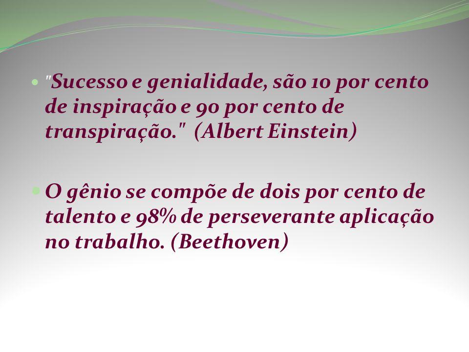 Sucesso e genialidade, são 10 por cento de inspiração e 90 por cento de transpiração. (Albert Einstein) O gênio se compõe de dois por cento de talento e 98% de perseverante aplicação no trabalho.