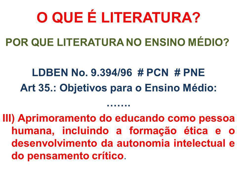 O QUE É LITERATURA? POR QUE LITERATURA NO ENSINO MÉDIO? LDBEN No. 9.394/96 # PCN # PNE Art 35.: Objetivos para o Ensino Médio: ……. III) Aprimoramento