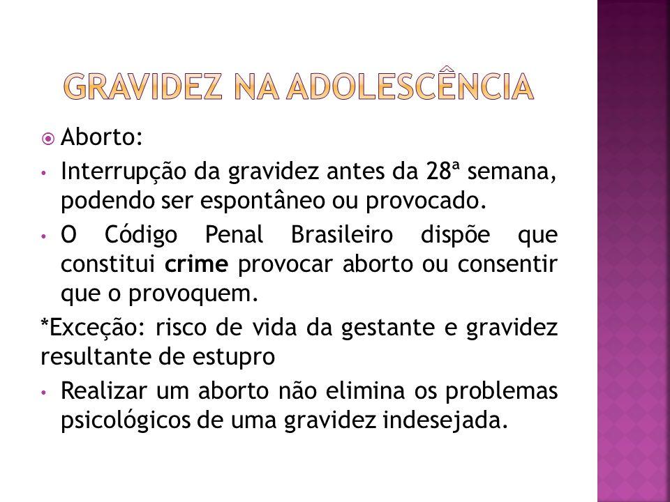 Aborto: Interrupção da gravidez antes da 28ª semana, podendo ser espontâneo ou provocado. O Código Penal Brasileiro dispõe que constitui crime provoca