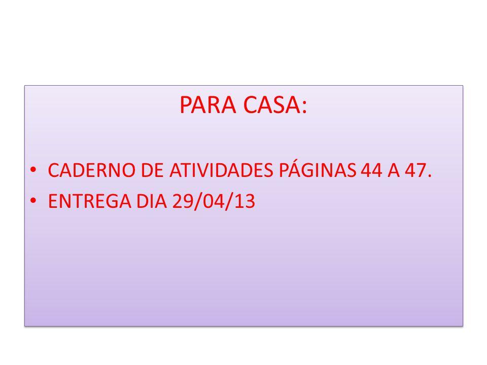 PARA CASA: CADERNO DE ATIVIDADES PÁGINAS 44 A 47. ENTREGA DIA 29/04/13 PARA CASA: CADERNO DE ATIVIDADES PÁGINAS 44 A 47. ENTREGA DIA 29/04/13