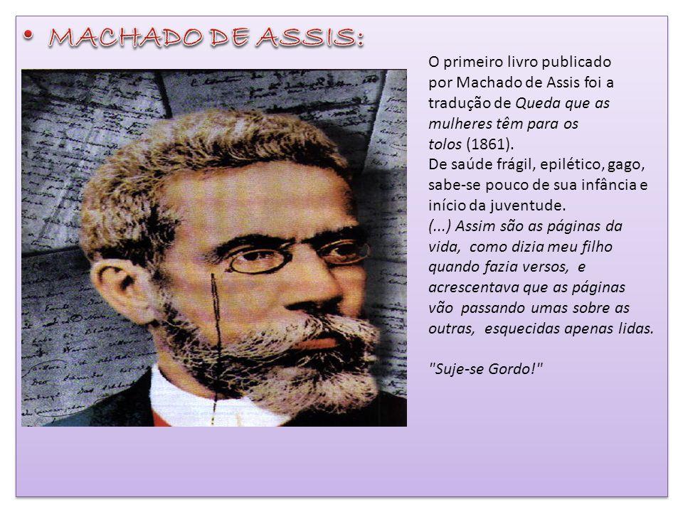 O primeiro livro publicado por Machado de Assis foi a tradução de Queda que as mulheres têm para os tolos (1861). De saúde frágil, epilético, gago, sa