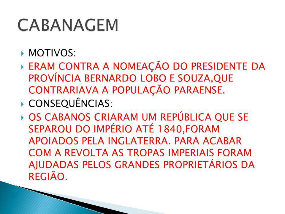 MOTIVOS: ERAM CONTRA A NOMEAÇÃO DO PRESIDENTE DA PROVÍNCIA BERNARDO LOBO E SOUZA,QUE CONTRARIAVA A POPULAÇÃO PARAENSE. CONSEQUÊNCIAS: OS CABANOS CRIAR
