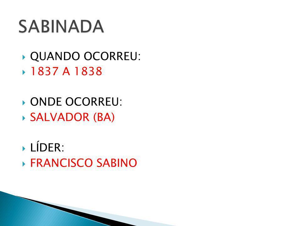 QUANDO OCORREU: 1837 A 1838 ONDE OCORREU: SALVADOR (BA) LÍDER: FRANCISCO SABINO
