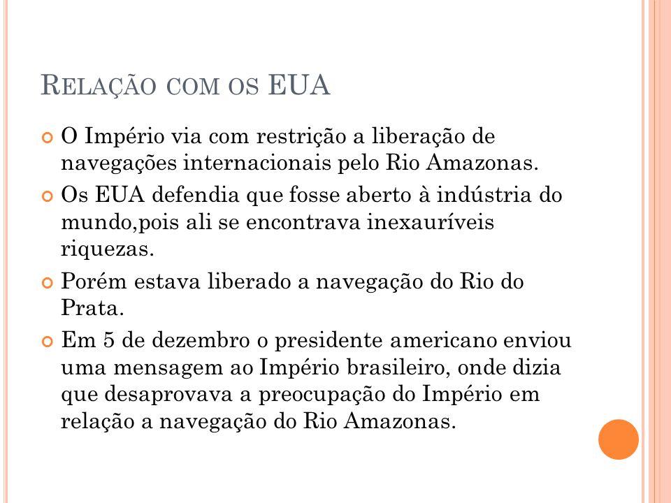 R ELAÇÃO COM OS EUA O Império via com restrição a liberação de navegações internacionais pelo Rio Amazonas. Os EUA defendia que fosse aberto à indústr