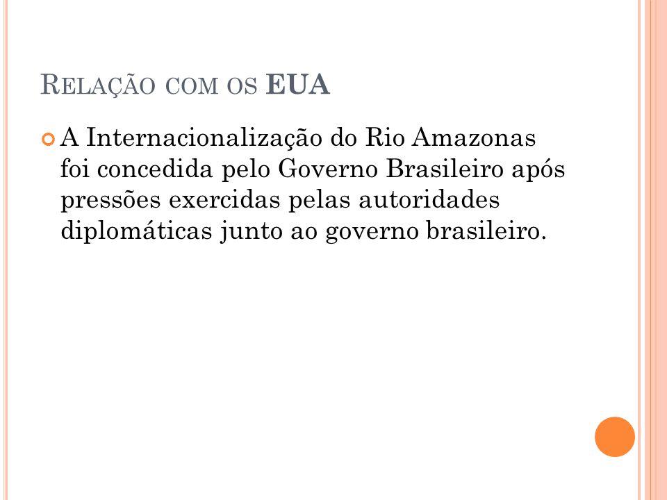 R ELAÇÃO COM OS EUA A Internacionalização do Rio Amazonas foi concedida pelo Governo Brasileiro após pressões exercidas pelas autoridades diplomáticas