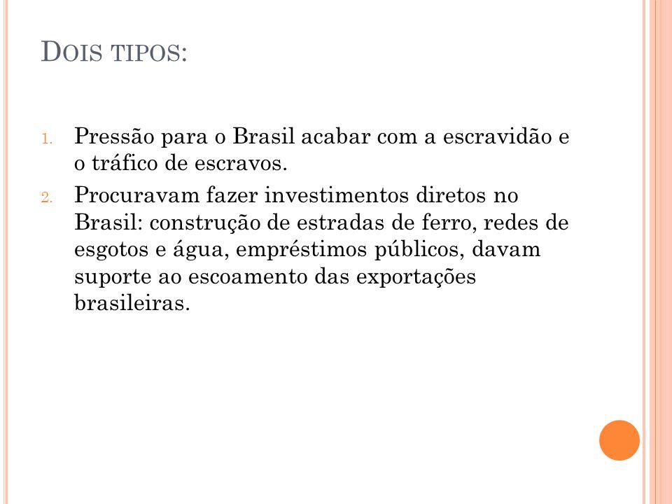 D OIS TIPOS : 1. Pressão para o Brasil acabar com a escravidão e o tráfico de escravos. 2. Procuravam fazer investimentos diretos no Brasil: construçã