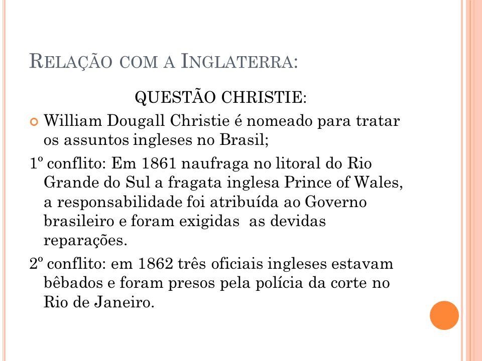 R ELAÇÃO COM A I NGLATERRA : QUESTÃO CHRISTIE: William Dougall Christie é nomeado para tratar os assuntos ingleses no Brasil; 1º conflito: Em 1861 nau