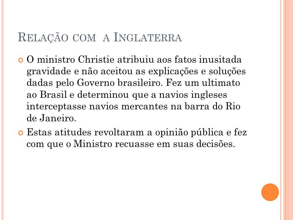 R ELAÇÃO COM A I NGLATERRA O ministro Christie atribuiu aos fatos inusitada gravidade e não aceitou as explicações e soluções dadas pelo Governo brasi