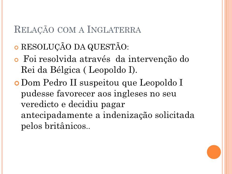 R ELAÇÃO COM A I NGLATERRA RESOLUÇÃO DA QUESTÃO: Foi resolvida através da intervenção do Rei da Bélgica ( Leopoldo I). Dom Pedro II suspeitou que Leop