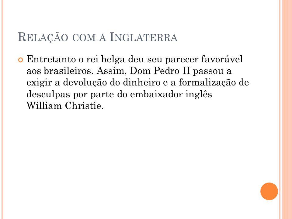 R ELAÇÃO COM A I NGLATERRA Entretanto o rei belga deu seu parecer favorável aos brasileiros. Assim, Dom Pedro II passou a exigir a devolução do dinhei