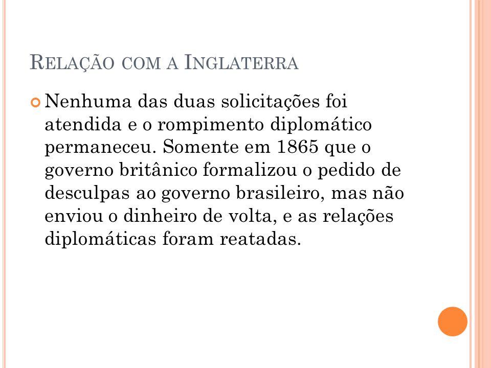 R ELAÇÃO COM A I NGLATERRA Nenhuma das duas solicitações foi atendida e o rompimento diplomático permaneceu. Somente em 1865 que o governo britânico f