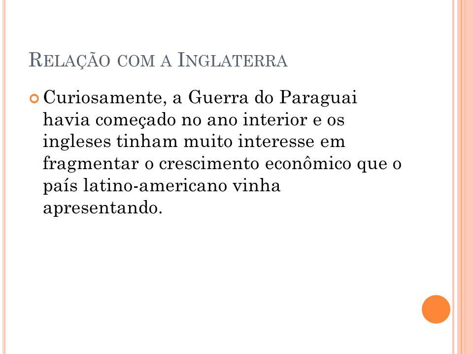 R ELAÇÃO COM A I NGLATERRA Curiosamente, a Guerra do Paraguai havia começado no ano interior e os ingleses tinham muito interesse em fragmentar o cres