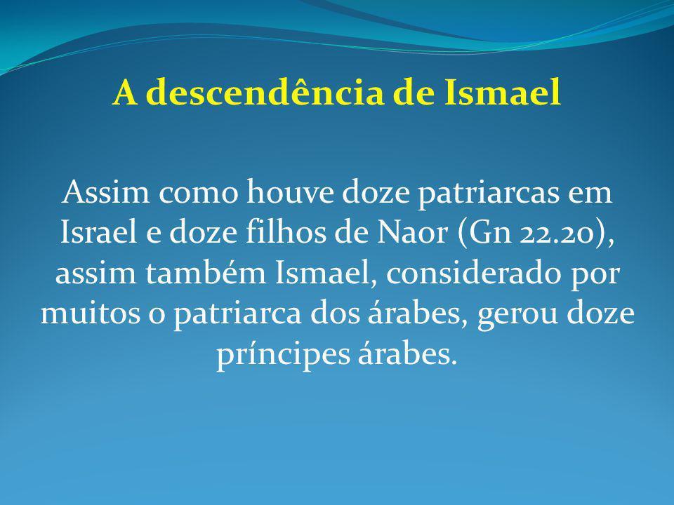 A descendência de Ismael Assim como houve doze patriarcas em Israel e doze filhos de Naor (Gn 22.20), assim também Ismael, considerado por muitos o pa
